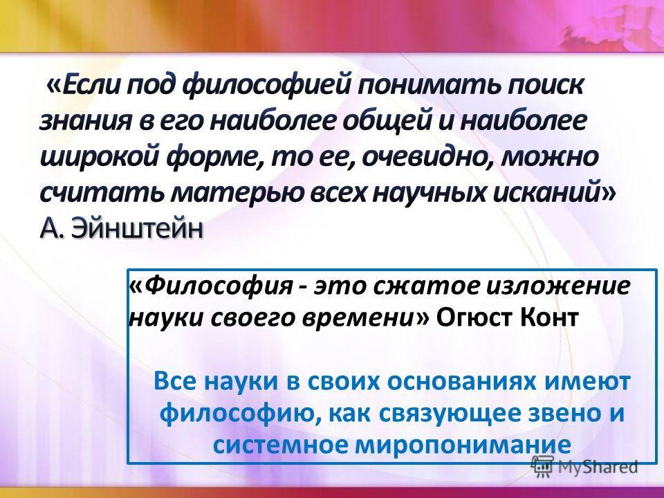 «Философия - это сжатое изложение науки своего времени» Огюст Конт Все науки в своих основаниях имеют философию, как связующее звено и системное миропонимание