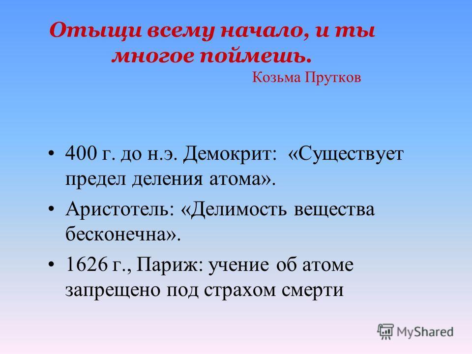 Отыщи всему начало, и ты многое поймешь. Козьма Прутков 400 г. до н.э. Демокрит: «Существует предел деления атома». Аристотель: «Делимость вещества бесконечна». 1626 г., Париж: учение об атоме запрещено под страхом смерти