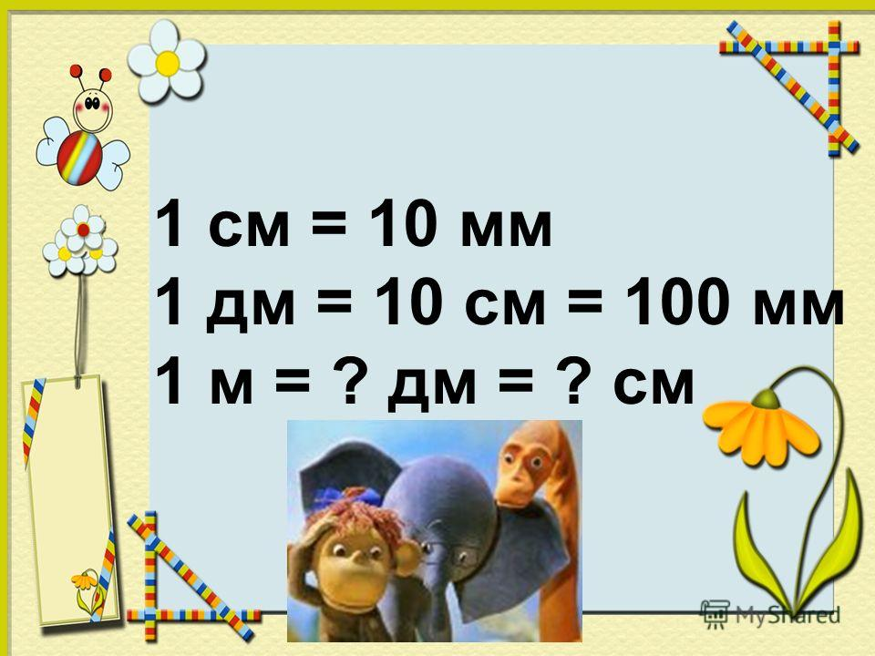 1 см = 10 мм 1 дм = 10 см = ? мм 1 м = ? дм = ? см