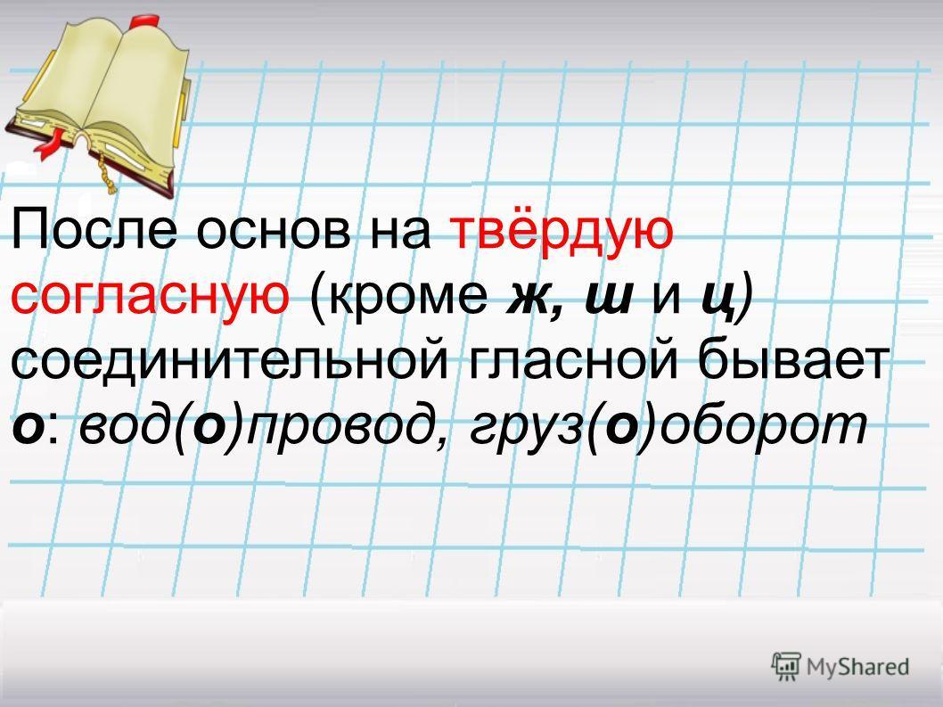 Соединительные гласные изображаются на письме буквами о или е; они прибавляются к концу первой основы, входящей в состав сложного слова.