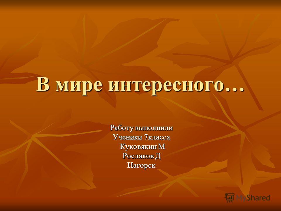 В мире интересного… Работу выполнили Ученики 7класса Куковякин М Куковякин М Росляков Д Нагорск