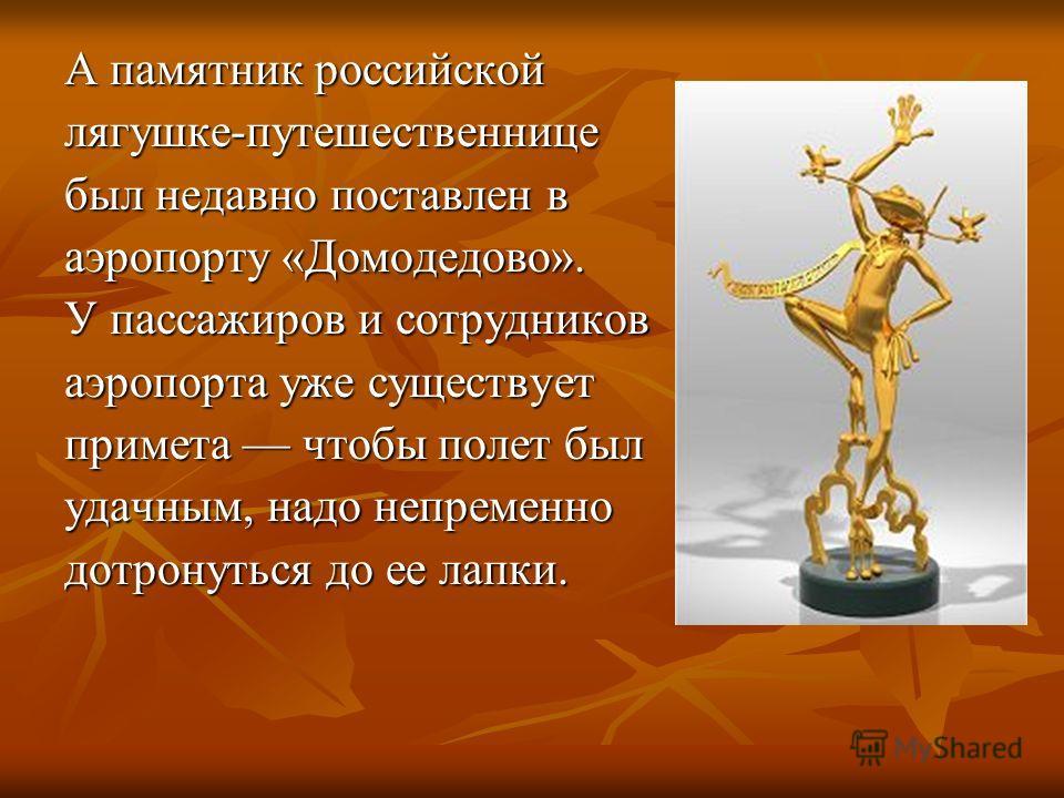А памятник российской лягушке-путешественнице был недавно поставлен в аэропорту «Домодедово». У пассажиров и сотрудников аэропорта уже существует примета чтобы полет был удачным, надо непременно дотронуться до ее лапки.