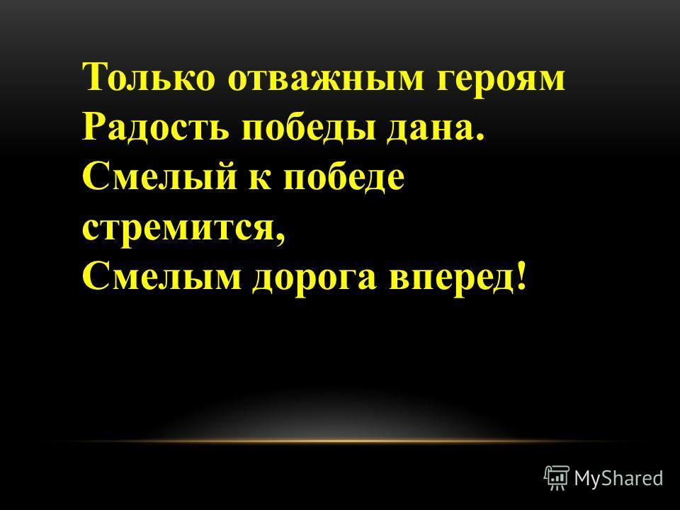 Только отважным героям Радость победы дана. Смелый к победе стремится, Смелым дорога вперед!