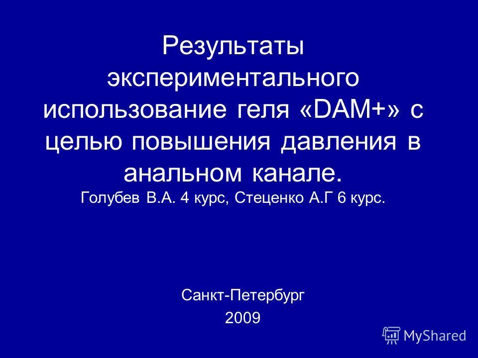 Результаты экспериментального использование геля «DAM+» с целью повышения давления в анальном канале. Голубев В.А. 4 курс, Стеценко А.Г 6 курс. Санкт-Петербург 2009