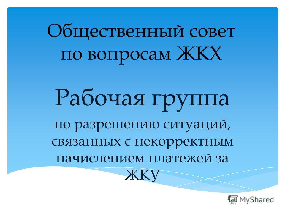 Общественный совет по вопросам ЖКХ Рабочая группа по разрешению ситуаций, связанных с некорректным начислением платежей за ЖКУ