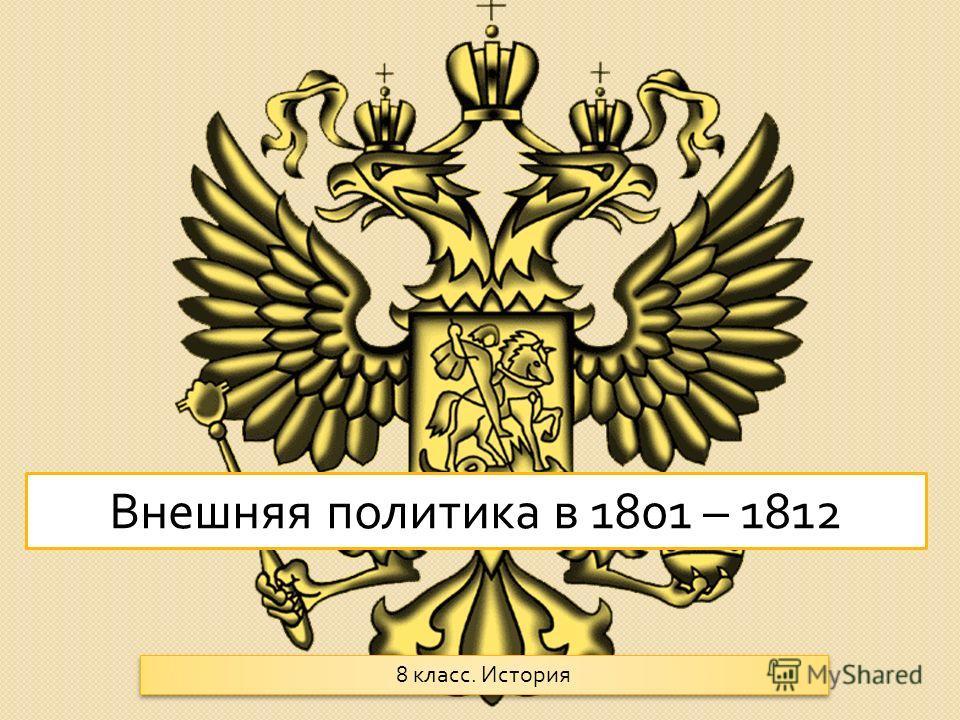 Внешняя политика в 1801 – 1812 8 класс. История
