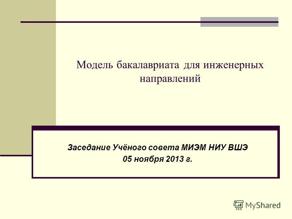 Модель бакалавриата для инженерных направлений Заседание Учёного совета МИЭМ НИУ ВШЭ 05 ноября 2013 г.