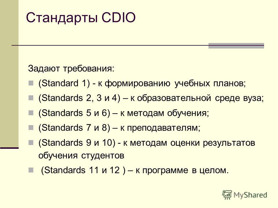 Стандарты CDIO Задают требования: (Standard 1) - к формированию учебных планов; (Standards 2, 3 и 4) – к образовательной среде вуза; (Standards 5 и 6) – к методам обучения; (Standards 7 и 8) – к преподавателям; (Standards 9 и 10) - к методам оценки р