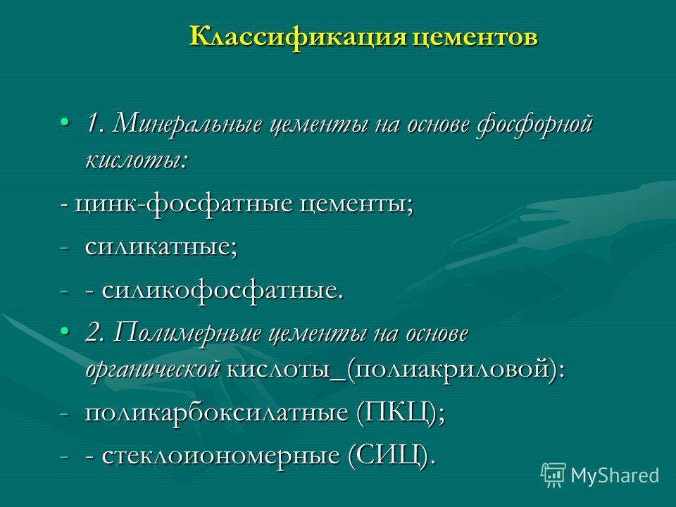 Классификация цементов 1. Минеральные цементы на основе фосфорной кислоты:1. Минеральные цементы на основе фосфорной кислоты: - цинк-фосфатные цементы; -силикатные; -- силикофосфатные. 2. Полимерньие цементы на основе органической кислоты_(полиакрило