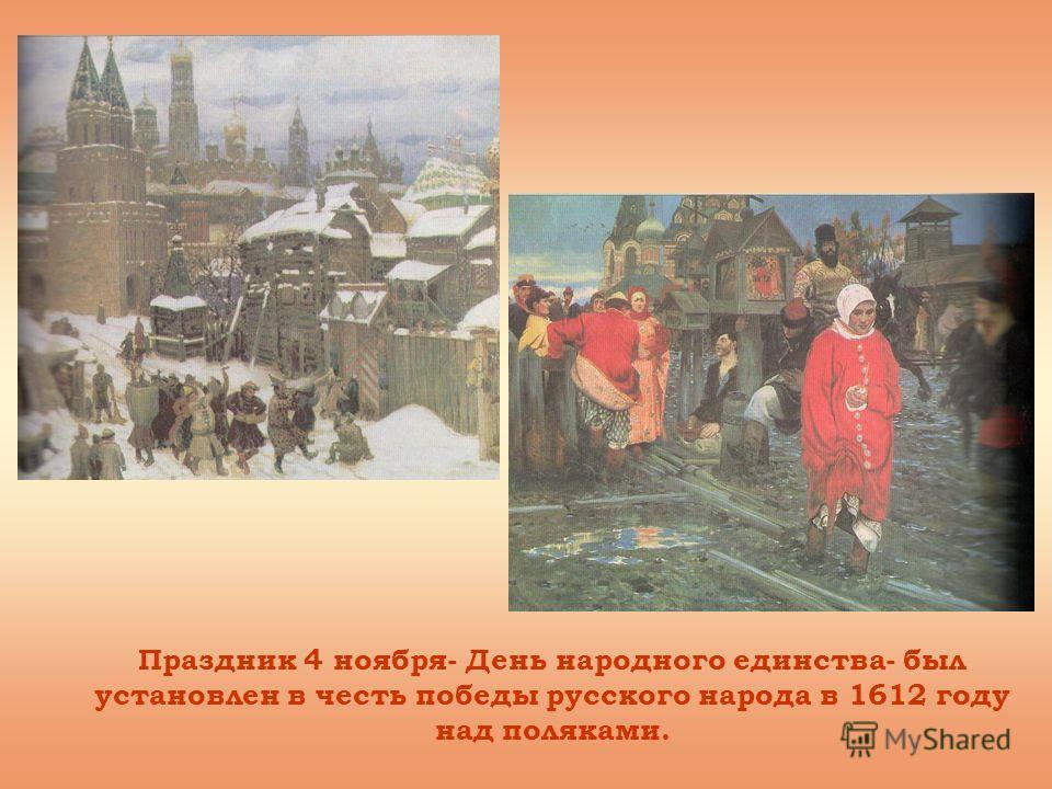 Праздник 4 ноября- День народного единства- был установлен в честь победы русского народа в 1612 году над поляками.