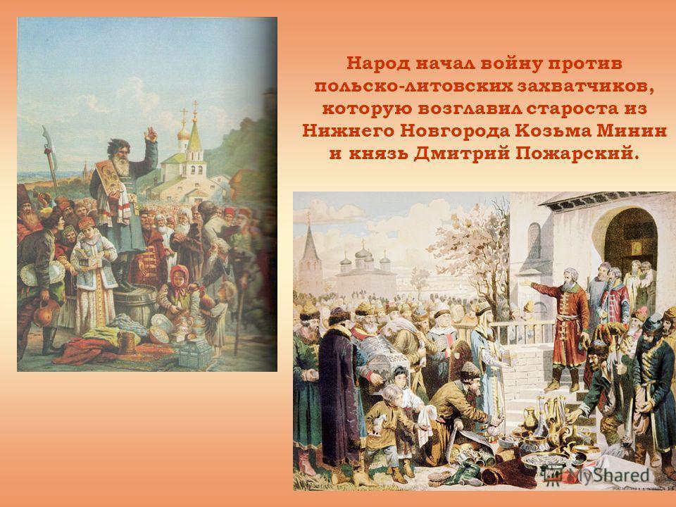 Народ начал войну против польско-литовских захватчиков, которую возглавил староста из Нижнего Новгорода Козьма Минин и князь Дмитрий Пожарский.