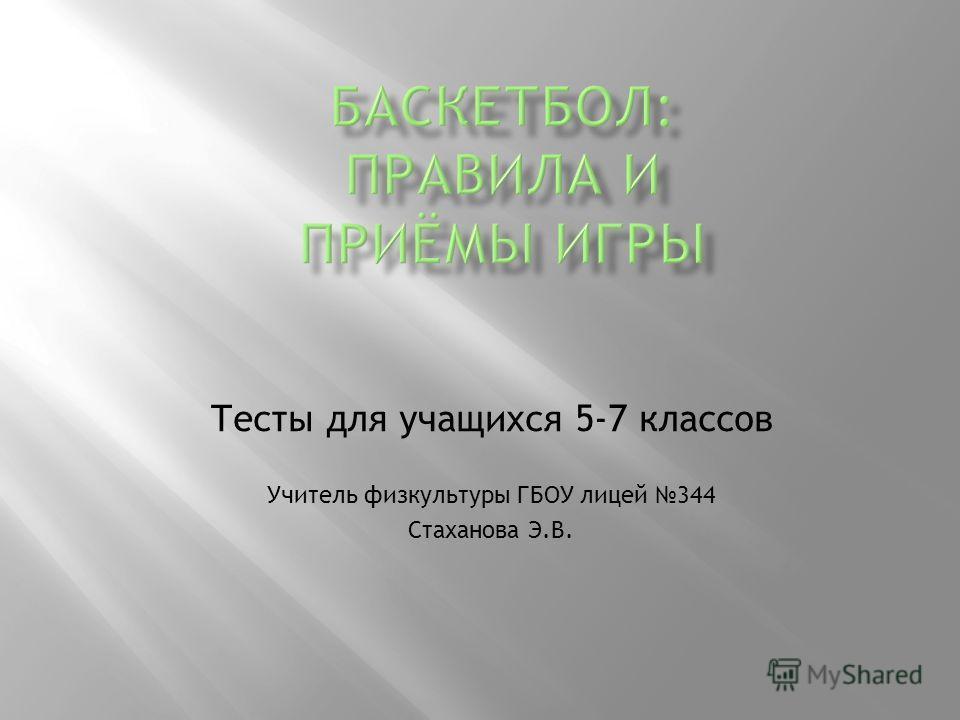 Тесты для учащихся 5-7 классов Учитель физкультуры ГБОУ лицей 344 Стаханова Э.В.