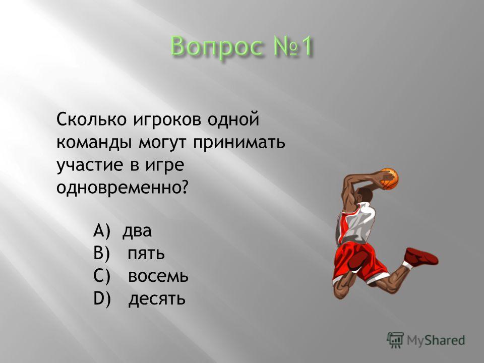 Сколько игроков одной команды могут принимать участие в игре одновременно? А) два В) пять С) восемь D) десять