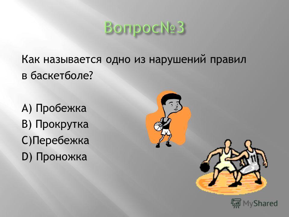Как называется одно из нарушений правил в баскетболе? А) Пробежка В) Прокрутка С)Перебежка D) Проножка