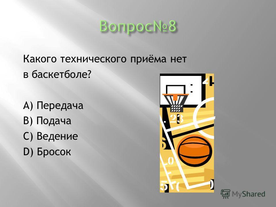 Какого технического приёма нет в баскетболе? А) Передача В) Подача С) Ведение D) Бросок