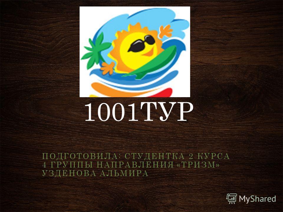 1001ТУР ПОДГОТОВИЛА: СТУДЕНТКА 2 КУРСА 4 ГРУППЫ НАПРАВЛЕНИЯ «ТРИЗМ» УЗДЕНОВА АЛЬМИРА