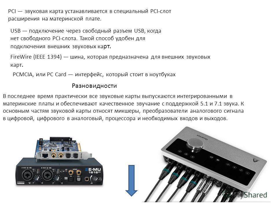 PCI звуковая карта устанавливается в специальный PCI-слот расширения на материнской плате. USB подключение через свободный разъем USB, когда нет свободного PCI-слота. Такой способ удобен для подключения внешних звуковых ка рт. FireWire (IEEE 1394) ши