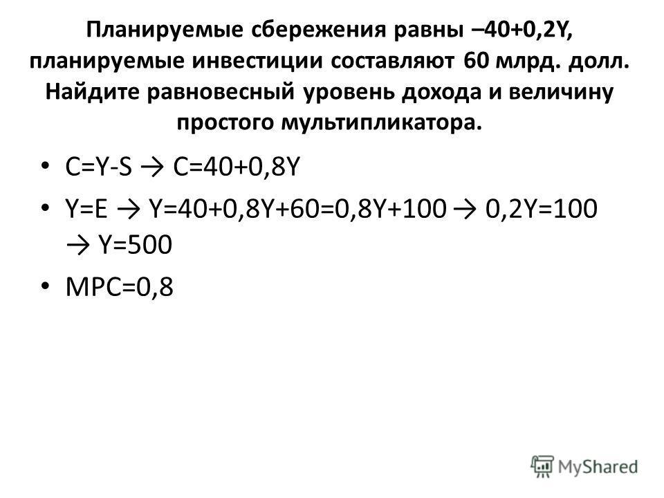 Планируемые сбережения равны –40+0,2Y, планируемые инвестиции составляют 60 млрд. долл. Найдите равновесный уровень дохода и величину простого мультипликатора. С=Y-S C=40+0,8Y Y=E Y=40+0,8Y+60=0,8Y+100 0,2Y=100 Y=500 МРС=0,8