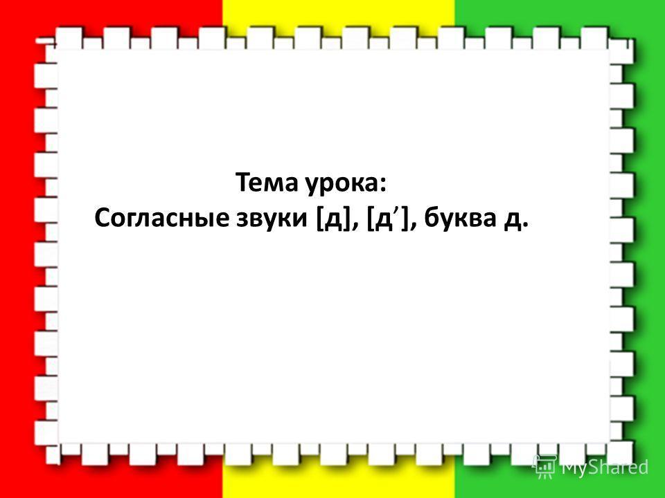 Тема урока: Согласные звуки [д], [д], буква д.