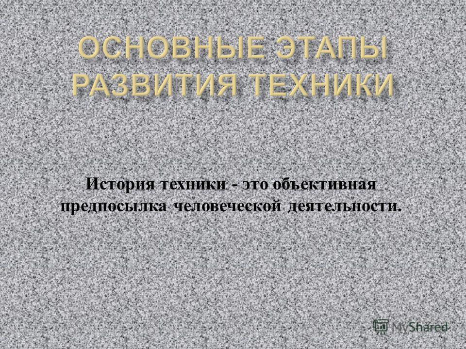История техники - это объективная предпосылка человеческой деятельности.