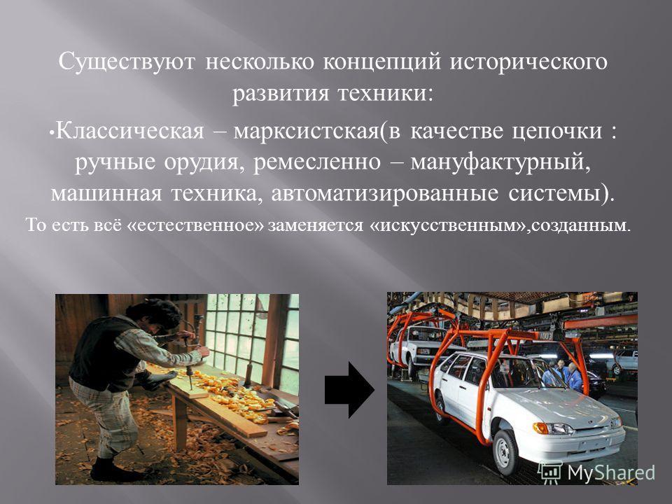 Существуют несколько концепций исторического развития техники : Классическая – марксистская ( в качестве цепочки : ручные орудия, ремесленно – мануфактурный, машинная техника, автоматизированные системы ). То есть всё « естественное » заменяется « ис