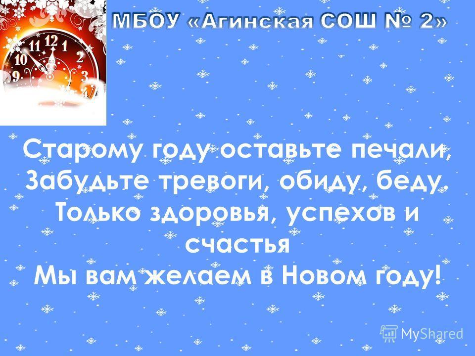 Старому году оставьте печали, Забудьте тревоги, обиду, беду. Только здоровья, успехов и счастья Мы вам желаем в Новом году!