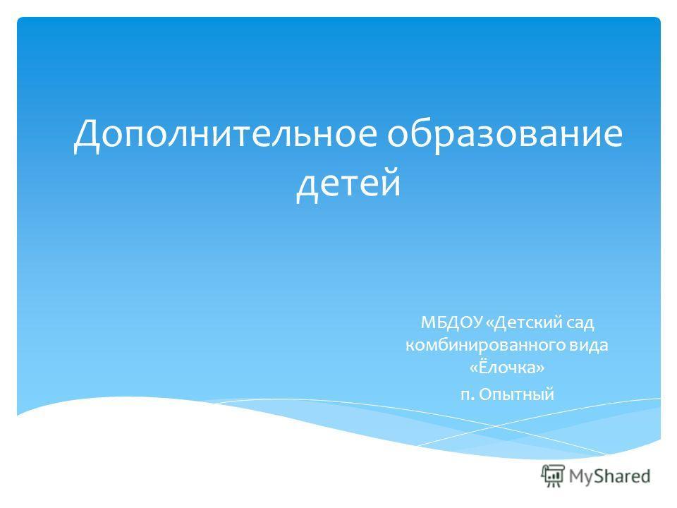 Дополнительное образование детей МБДОУ «Детский сад комбинированного вида «Ёлочка» п. Опытный