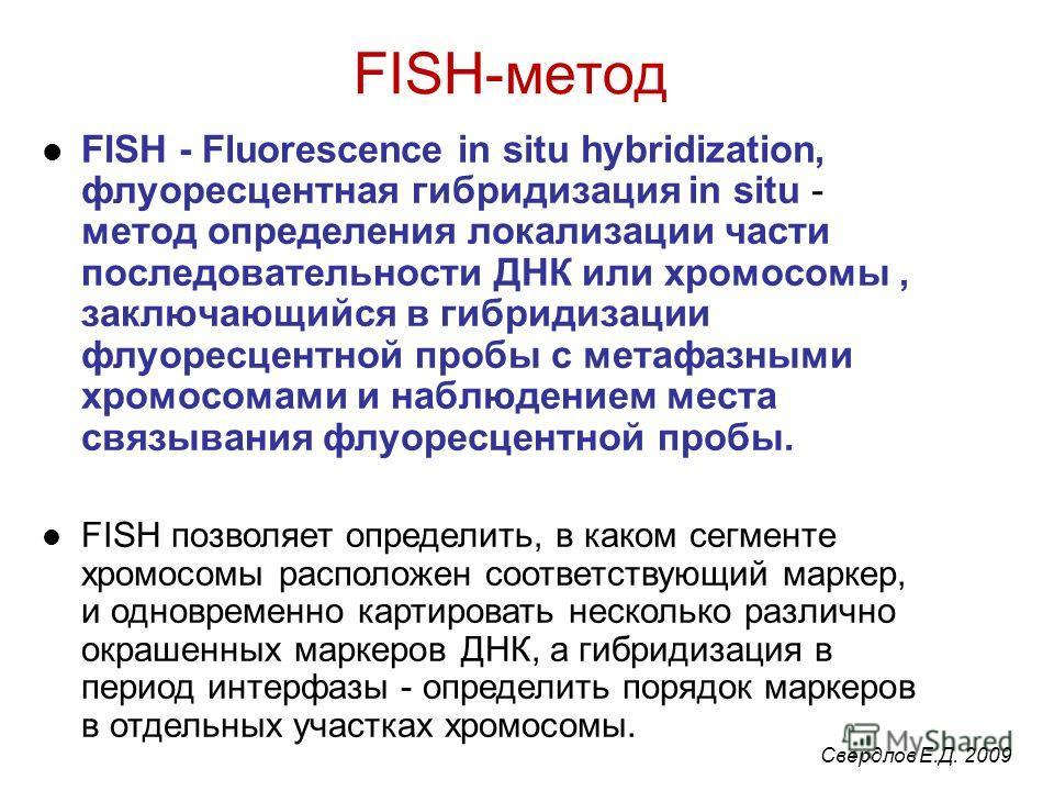 FISH-метод FISH - Fluorescence in situ hybridization, флуоресцентная гибридизация in situ - метод определения локализации части последовательности ДНК или хромосомы, заключающийся в гибридизации флуоресцентной пробы с метафазными хромосомами и наблюд