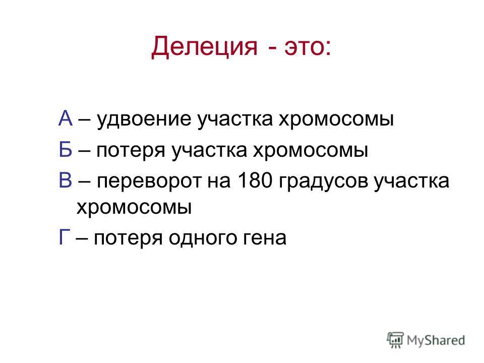 Делеция - это: А – удвоение участка хромосомы Б – потеря участка хромосомы В – переворот на 180 градусов участка хромосомы Г – потеря одного гена