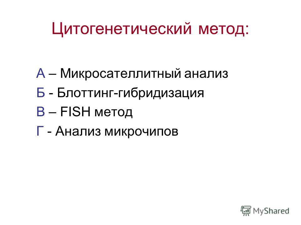 Цитогенетический метод: А – Микросателлитный анализ Б - Блоттинг-гибридизация В – FISH метод Г - Анализ микрочипов