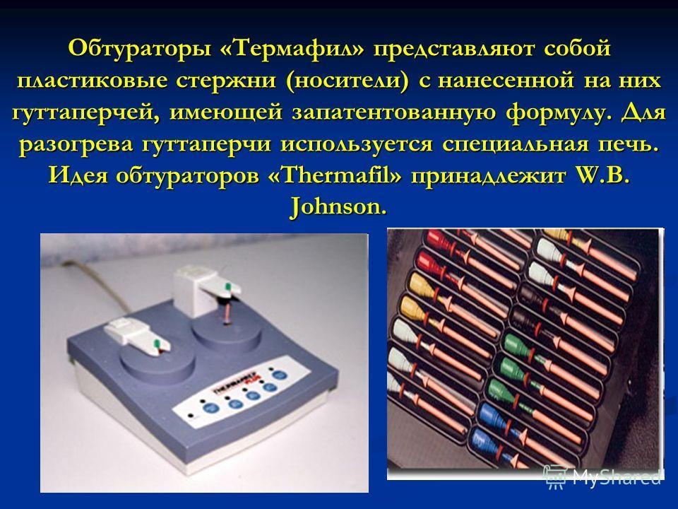 Обтураторы «Термафил» представляют собой пластиковые стержни (носители) с нанесенной на них гуттаперчей, имеющей запатентованную формулу. Для разогрева гуттаперчи используется специальная печь. Идея обтураторов «Thermafil» принадлежит W.B. Johnson.