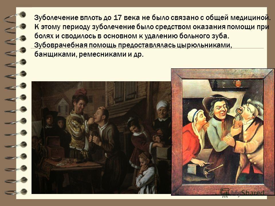 Зуболечение вплоть до 17 века не было связано с общей медициной. К этому периоду зуболечение было средством оказания помощи при болях и сводилось в основном к удалению больного зуба. Зубоврачебная помощь предоставлялась цырюльниками, банщиками, ремес