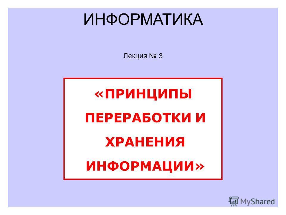 ИНФОРМАТИКА «ПРИНЦИПЫ ПЕРЕРАБОТКИ И ХРАНЕНИЯ ИНФОРМАЦИИ» Лекция 3