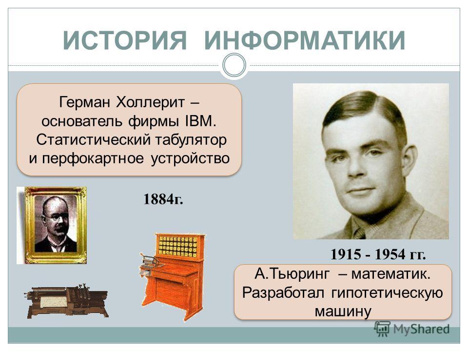 ИСТОРИЯ ИНФОРМАТИКИ Герман Холлерит – основатель фирмы IBM. Статистический табулятор и перфокартное устройство Герман Холлерит – основатель фирмы IBM. Статистический табулятор и перфокартное устройство 1915 - 1954 гг. А.Тьюринг – математик. Разработа
