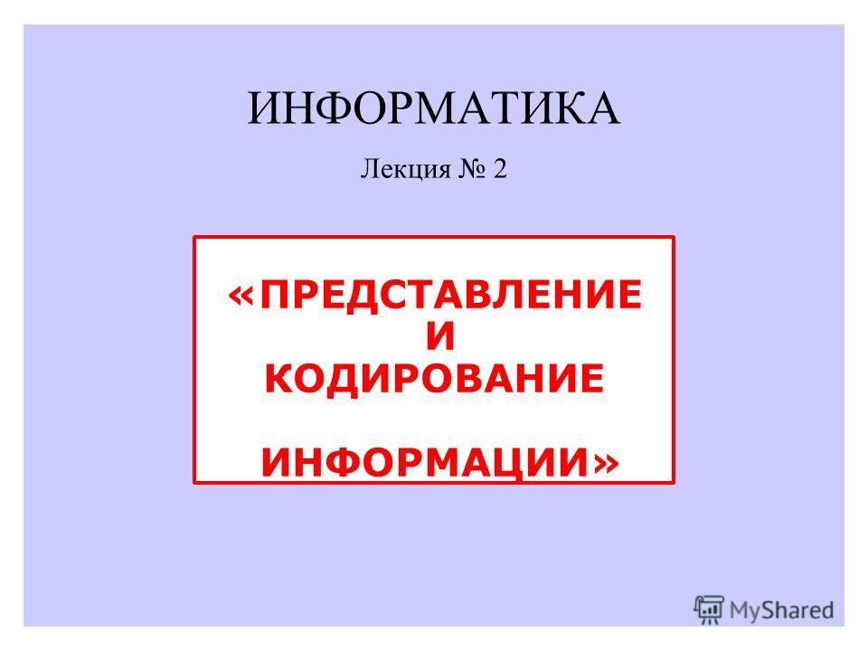 ИНФОРМАТИКА «ПРЕДСТАВЛЕНИЕ И КОДИРОВАНИЕ ИНФОРМАЦИИ» Лекция 2