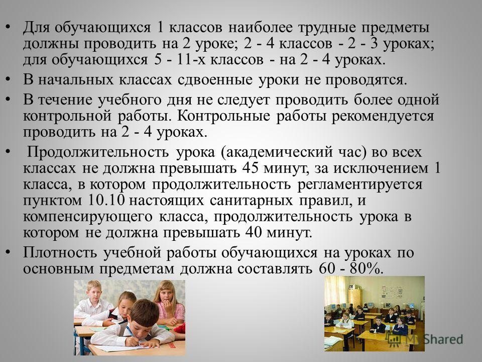 Для обучающихся 1 классов наиболее трудные предметы должны проводить на 2 уроке; 2 - 4 классов - 2 - 3 уроках; для обучающихся 5 - 11-х классов - на 2 - 4 уроках. В начальных классах сдвоенные уроки не проводятся. В течение учебного дня не следует пр