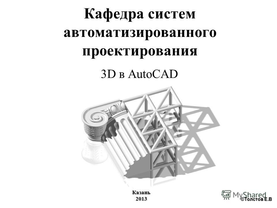 Кафедра систем автоматизированного проектирования 3D в AutoCAD Казань2013 ©Толстов Е.В