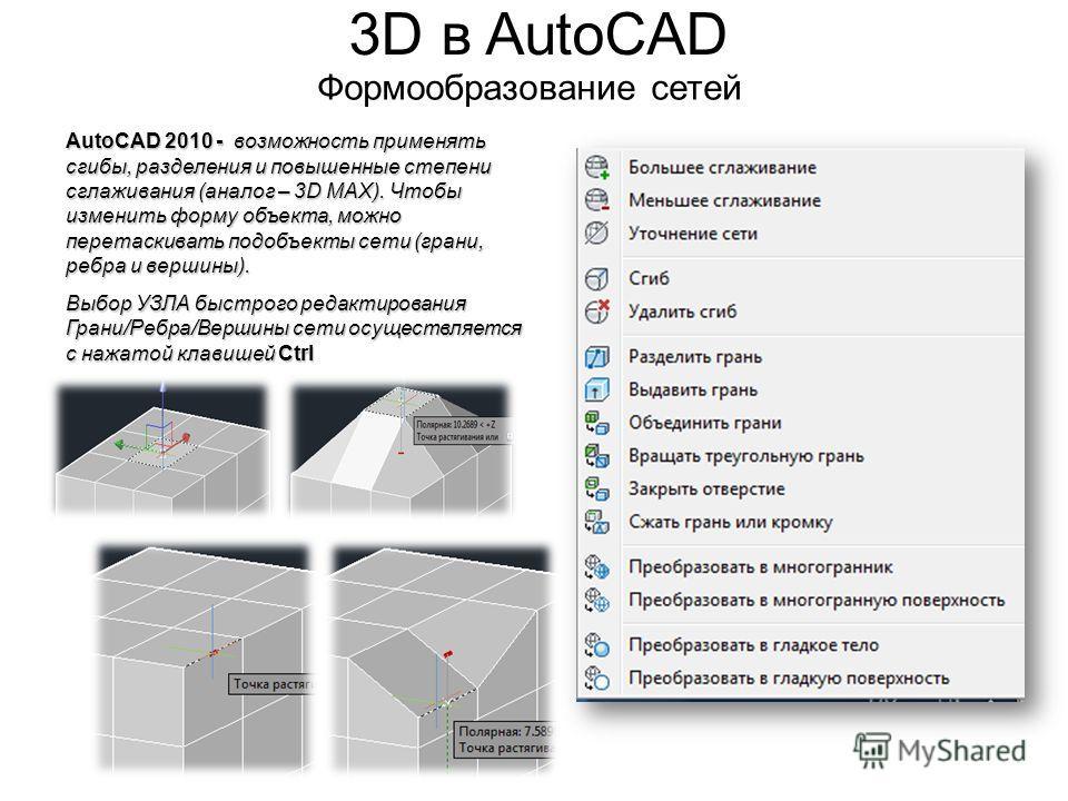 3D в AutoCAD Формообразование сетей AutoCAD 2010 - возможность применять сгибы, разделения и повышенные степени сглаживания (аналог – 3D MAX). Чтобы изменить форму объекта, можно перетаскивать подобъекты сети (грани, ребра и вершины). Выбор УЗЛА быст