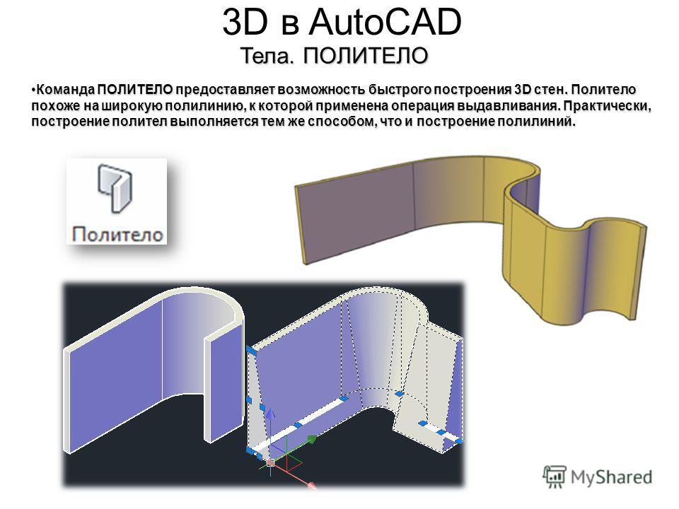 3D в AutoCAD Тела. ПОЛИТЕЛО Команда ПОЛИТЕЛО предоставляет возможность быстрого построения 3D стен. Политело похоже на широкую полилинию, к которой применена операция выдавливания. Практически, построение полител выполняется тем же способом, что и по