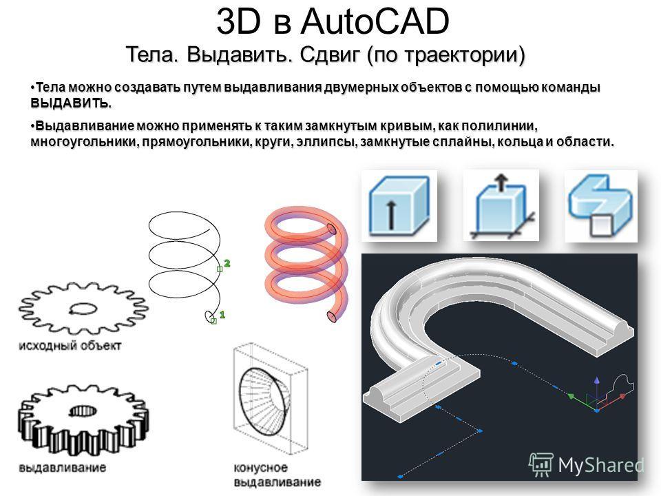 3D в AutoCAD Тела. Выдавить. Сдвиг (по траектории) Тела можно создавать путем выдавливания двумерных объектов с помощью команды ВЫДАВИТЬ.Тела можно создавать путем выдавливания двумерных объектов с помощью команды ВЫДАВИТЬ. Выдавливание можно применя