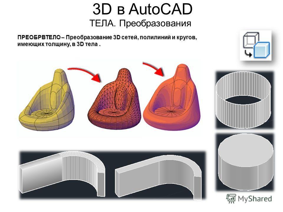 3D в AutoCAD ТЕЛА. Преобразования ПРЕОБРВТЕЛО – Преобразование 3D сетей, полилиний и кругов, имеющих толщину, в 3D тела.