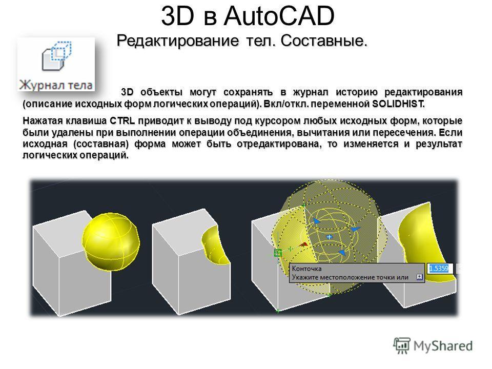3D в AutoCAD Редактирование тел. Составные. 3D объекты могут сохранять в журнал историю редактирования (описание исходных форм логических операций). Вкл/откл. переменной SOLIDHIST. Нажатая клавиша CTRL приводит к выводу под курсором любых исходных фо