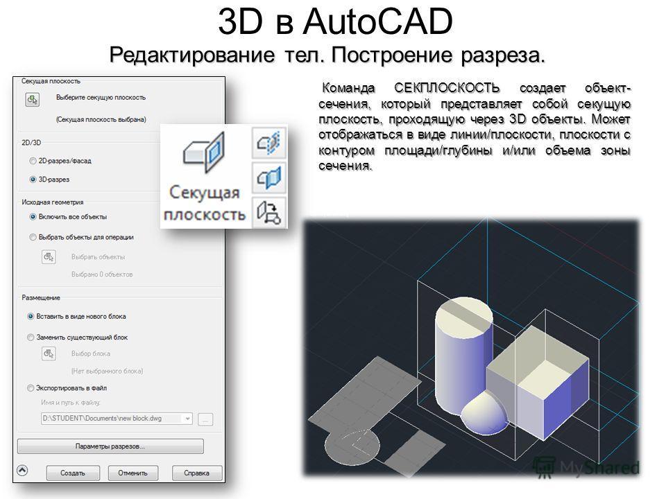 3D в AutoCAD Редактирование тел. Построение разреза. Команда СЕКПЛОСКОСТЬ создает объект- сечения, который представляет собой секущую плоскость, проходящую через 3D объекты. Может отображаться в виде линии/плоскости, плоскости с контуром площади/глуб