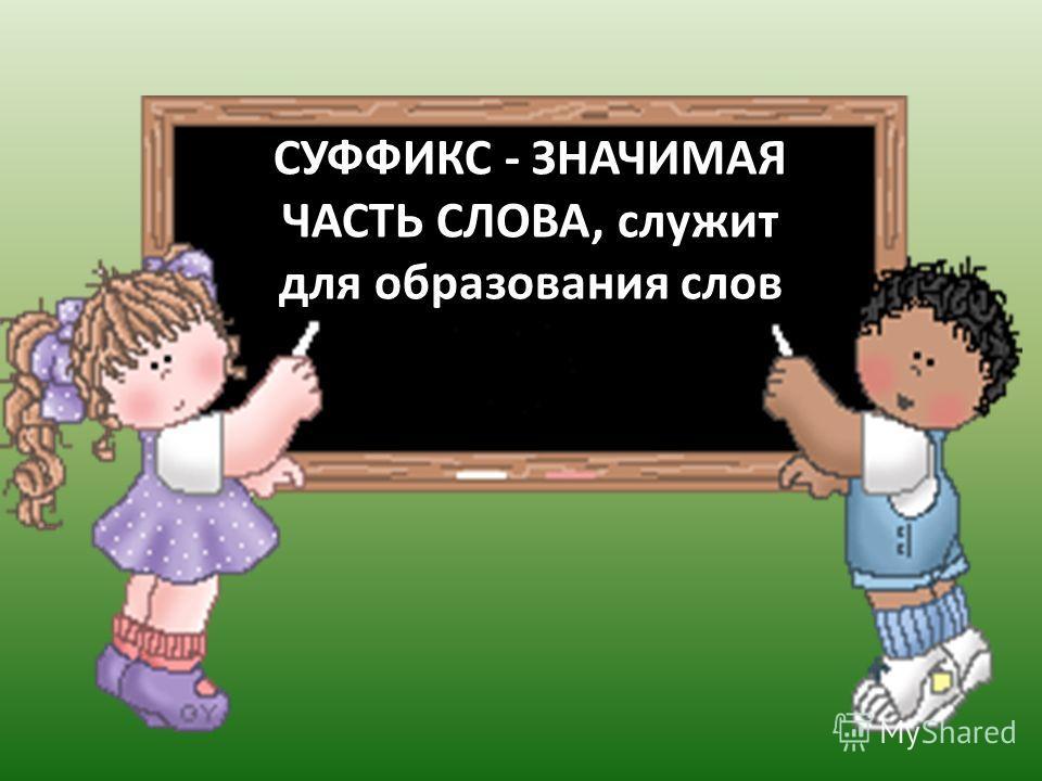 СУФФИКС - ЗНАЧИМАЯ ЧАСТЬ СЛОВА, служит для образования слов