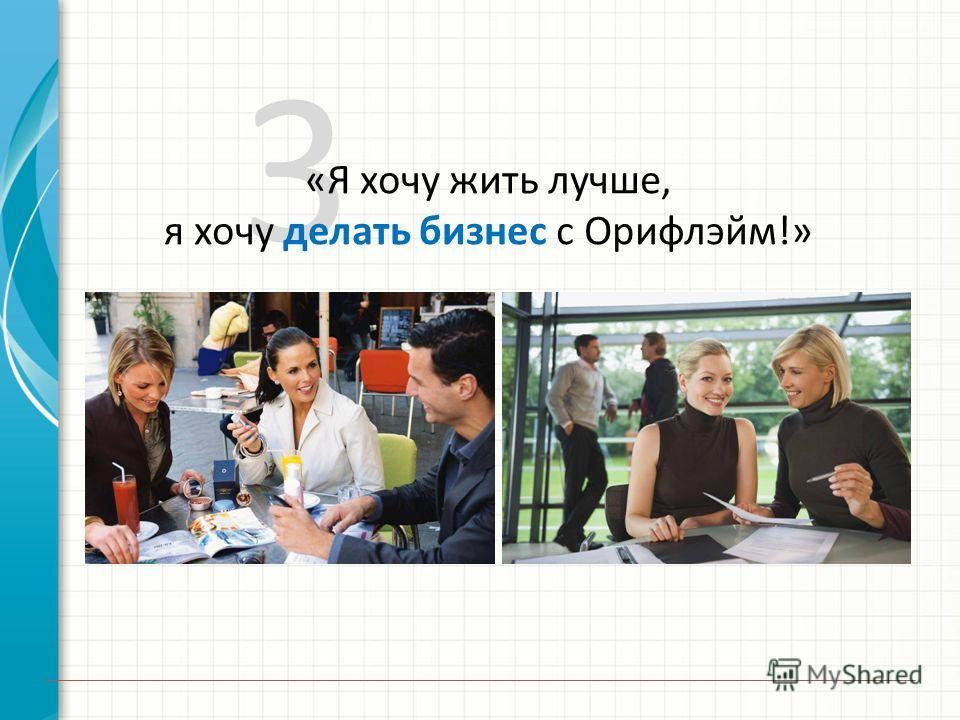 3 «Я хочу жить лучше, я хочу делать бизнес с Орифлэйм!»