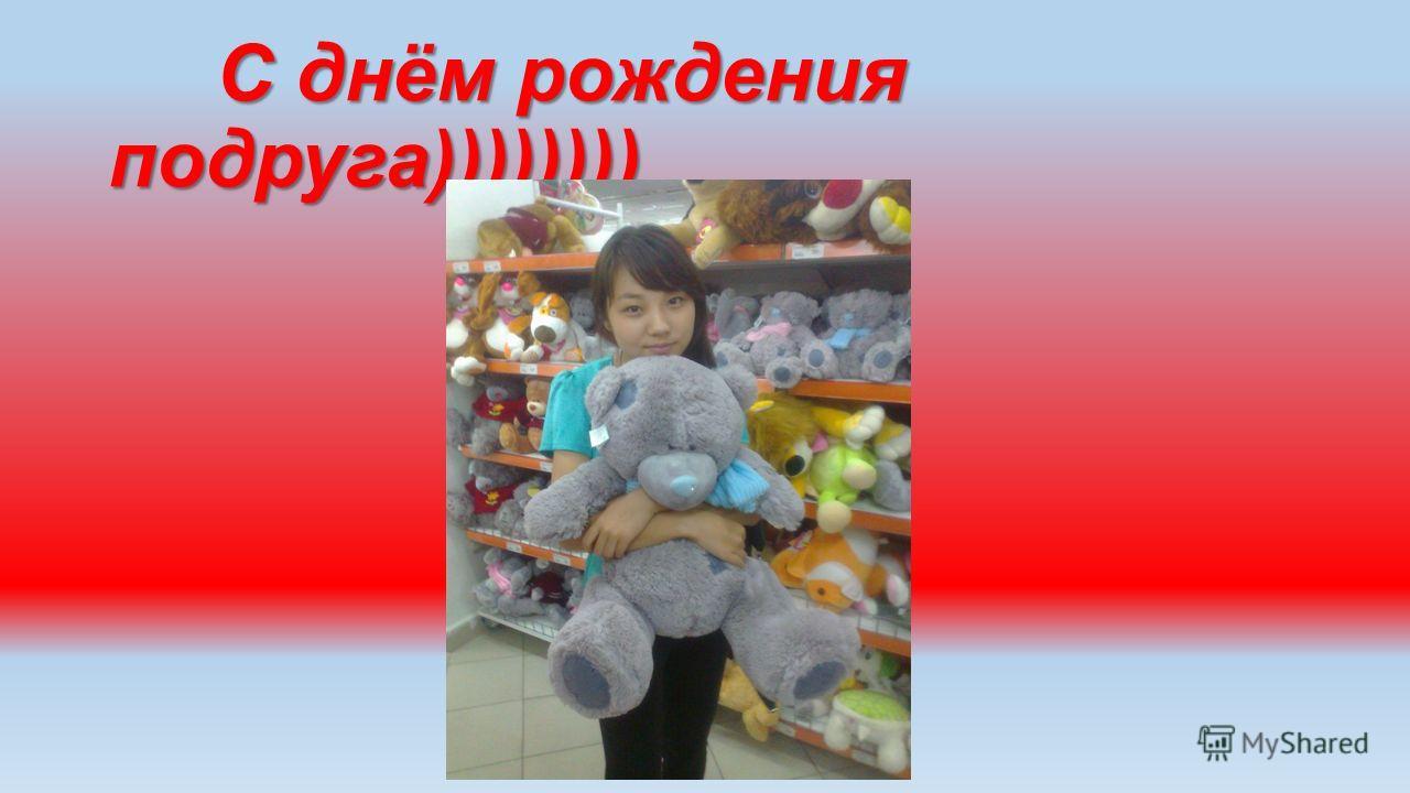С днём рождения подруга)))))))) С днём рождения подруга))))))))