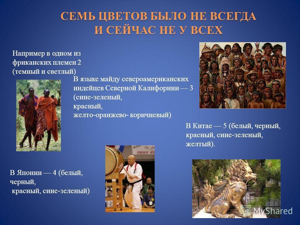 Например в одном из фриканских племен 2 ( темный и светлый ) В языке майду североамериканских индейцев Северной Калифорнии 3 ( сине - зеленый, красный, желто - оранжево - коричневый ) В Японии 4 ( белый, черный, красный, сине - зеленый ) В Китае 5 (