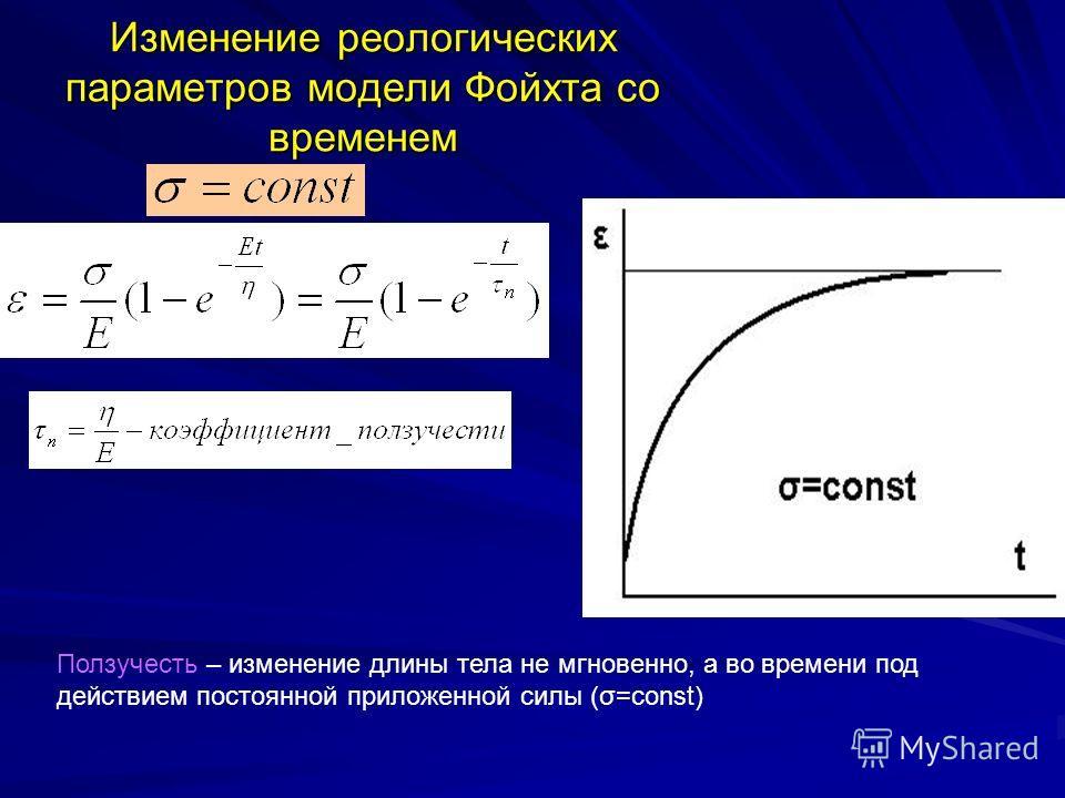 Изменение реологических параметров модели Фойхта со временем Ползучесть – изменение длины тела не мгновенно, а во времени под действием постоянной приложенной силы (σ=const)
