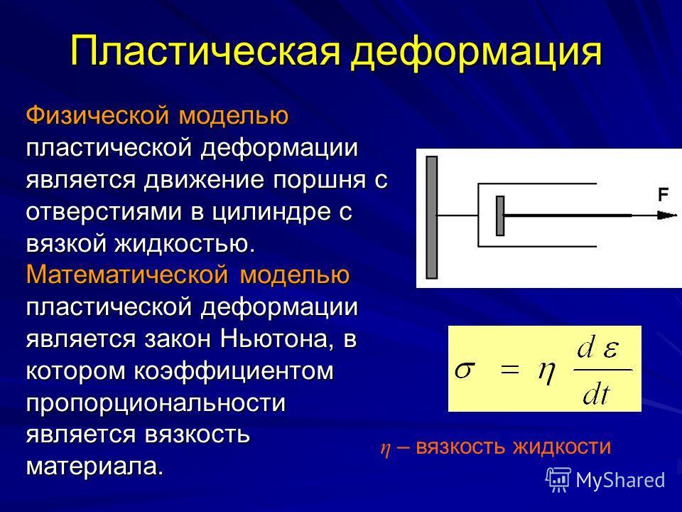 Пластическая деформация Физической моделью пластической деформации является движение поршня с отверстиями в цилиндре с вязкой жидкостью. Математической моделью пластической деформации является закон Ньютона, в котором коэффициентом пропорциональности