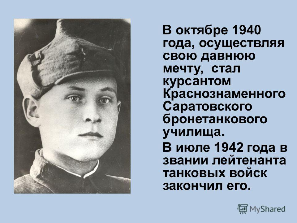 В октябре 1940 года, осуществляя свою давнюю мечту, стал курсантом Краснознаменного Саратовского бронетанкового училища. В июле 1942 года в звании лейтенанта танковых войск закончил его.